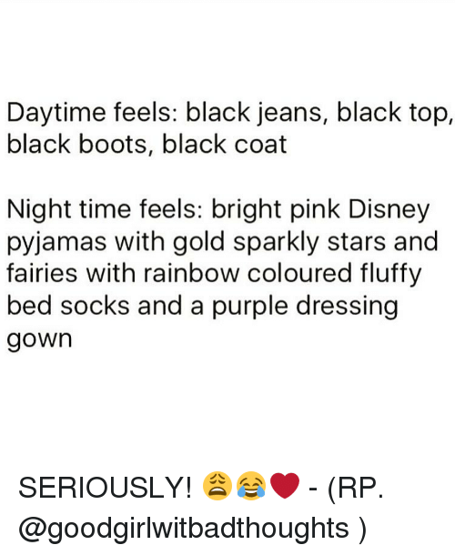 Memes, 🤖, and Gold: Daytime feels: black jeans, black top,  black boots, black coat  Night time feels: bright pink Disney  pyjamas with gold sparkly stars and  fairies with rainbow coloured fluffy  bed socks and a purple dressing  gown SERIOUSLY! 😩😂❤ - (RP. @goodgirlwitbadthoughts )