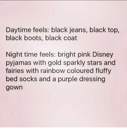 Disney, Black, and Boots: Daytime feels: black jeans, black top,  black boots, black coat  Night time feels: bright pink Disney  pyjamas with gold sparkly stars and  fairies with rainbow coloured fluffy  bed socks and a purple dressing  gown