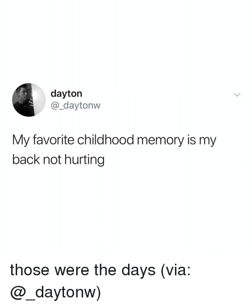 Relatable, Back, and Memory: dayton  @_daytonw  My favorite childhood memory is my  back not hurting those were the days (via: @_daytonw)