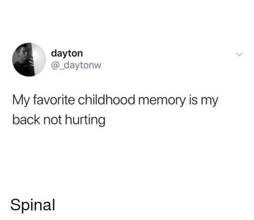 Back, Memory, and Favorite Childhood Memory: dayton  @_daytonw  My favorite childhood memory is my  back not hurting Spinal
