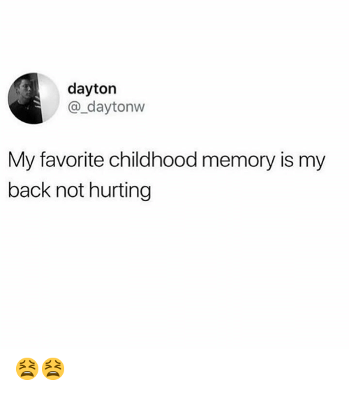 Dank, Back, and 🤖: dayton  @_daytonw  My favorite childhood memory is my  back not hurting 😫😫