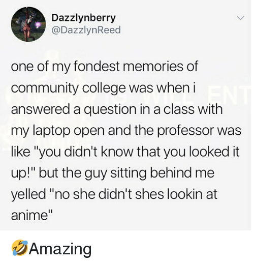 "Anime, College, and Community: Dazzlynberry  @DazzlynReed  one of my fondest memories of  community college was wheni  answered a question in a class with  my laptop open and the professor was  like ""you didn't know that you looked it  up!"" but the guy sitting behind me  yelled ""no she didn't shes lookin at  anime"" 🤣Amazing"