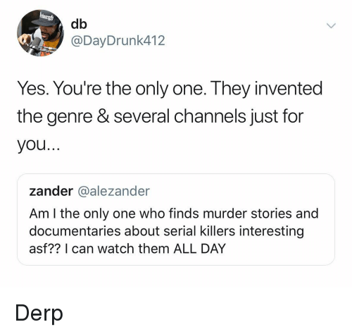 Serial, Watch, and Dank Memes: db  @DayDrunk412  Yes. You're the only one. They invented  the genre & several channels just for  you..  zander @alezander  Am l the only one who finds murder stories and  documentaries about serial killers interesting  asf?? I can watch them ALL DAY Derp
