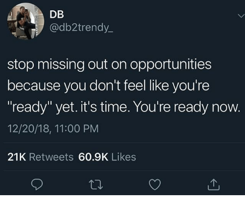 "Time, You, and Now: DB  @db2trendy_  stop missing out on opportunities  because you don't feel like you're  ready"" yet. it's time. You're ready now.  12/20/18, 11:00 PM  21K Retweets 60.9K Likes"