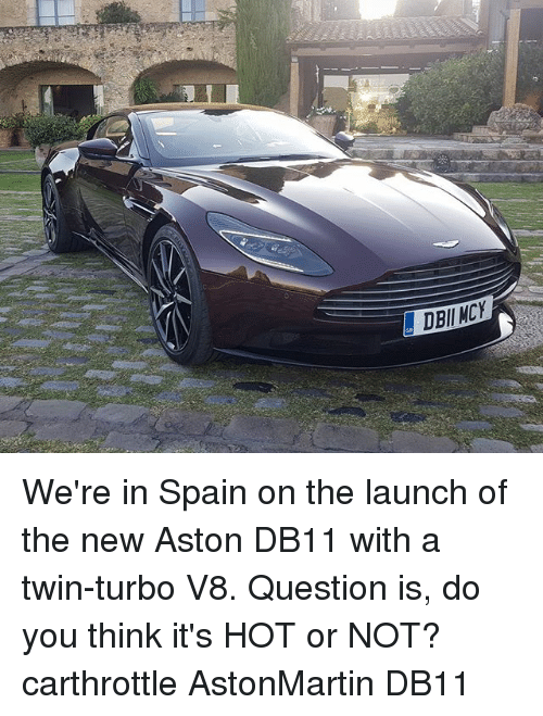 Memes, Spain, and 🤖: DBII MCY We're in Spain on the launch of the new Aston DB11 with a twin-turbo V8. Question is, do you think it's HOT or NOT? carthrottle AstonMartin DB11