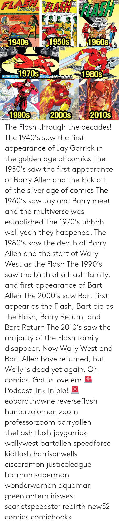 """Batman, Family, and Jay: DC  10  NO USE, ALASH..YOU'LL NEVER  FIND,""""THE REAL ME  IN TIME  THE FLASH  FLASH!  HELP ME!  THE HAWKMAN  I'M  COMING,o  IM  COMING  WY THUNDER  1940s501960s  THE WHIP  PUED  PIPER  CAPTAIN  roLD  HEAT-  m1980s  WE DEFY YOu TO  LLED THE(@historyoftheflash  1990s? 2000s 2010S The Flash through the decades! The 1940's saw the first appearance of Jay Garrick in the golden age of comics The 1950's saw the first appearance of Barry Allen and the kick off of the silver age of comics The 1960's saw Jay and Barry meet and the multiverse was established The 1970's uhhhh well yeah they happened. The 1980's saw the death of Barry Allen and the start of Wally West as the Flash The 1990's saw the birth of a Flash family, and first appearance of Bart Allen The 2000's saw Bart first appear as the Flash, Bart die as the Flash, Barry Return, and Bart Return The 2010's saw the majority of the Flash family disappear. Now Wally West and Bart Allen have returned, but Wally is dead yet again. Oh comics. Gotta love em 🚨Podcast link in bio! 🚨 eobardthawne reverseflash hunterzolomon zoom professorzoom barryallen theflash flash jaygarrick wallywest bartallen speedforce kidflash harrisonwells ciscoramon justiceleague batman superman wonderwoman aquaman greenlantern iriswest scarletspeedster rebirth new52 comics comicbooks"""