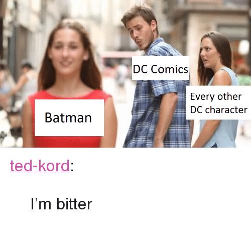 """Batman, Ted, and Tumblr: DC Comics  Every other  DC character  Batman <p><a href=""""http://ted-kord.tumblr.com/post/164490345468/im-bitter"""" class=""""tumblr_blog"""">ted-kord</a>:</p><blockquote><p>I'm bitter<br/></p></blockquote>"""