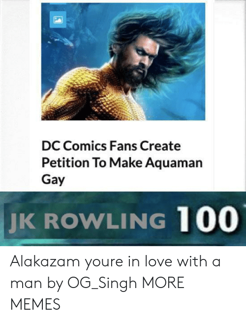 Anaconda, Dank, and Love: DC Comics Fans Create  Petition To Make Aquaman  Gay  JK  ROWLING 100 Alakazam youre in love with a man by OG_Singh MORE MEMES