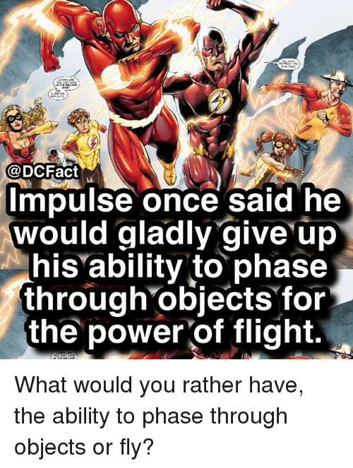 Memes, Would You Rather, and Flight: @ DC Fact  mpulse once said he  would gladly give up  his ability to phase  through objects for  the power of flight. What would you rather have, the ability to phase through objects or fly?