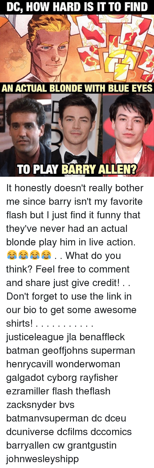 Batman, Memes, and Superman: DC, How HARD IS IT TO FIND  AN ACTUAL BLONDE WITH BLUE EYES  TO PLAY BARRY ALLEN? It honestly doesn't really bother me since barry isn't my favorite flash but I just find it funny that they've never had an actual blonde play him in live action. 😂😂😂😂 . . What do you think? Feel free to comment and share just give credit! . . Don't forget to use the link in our bio to get some awesome shirts! . . . . . . . . . . . justiceleague jla benaffleck batman geoffjohns superman henrycavill wonderwoman galgadot cyborg rayfisher ezramiller flash theflash zacksnyder bvs batmanvsuperman dc dceu dcuniverse dcfilms dccomics barryallen cw grantgustin johnwesleyshipp