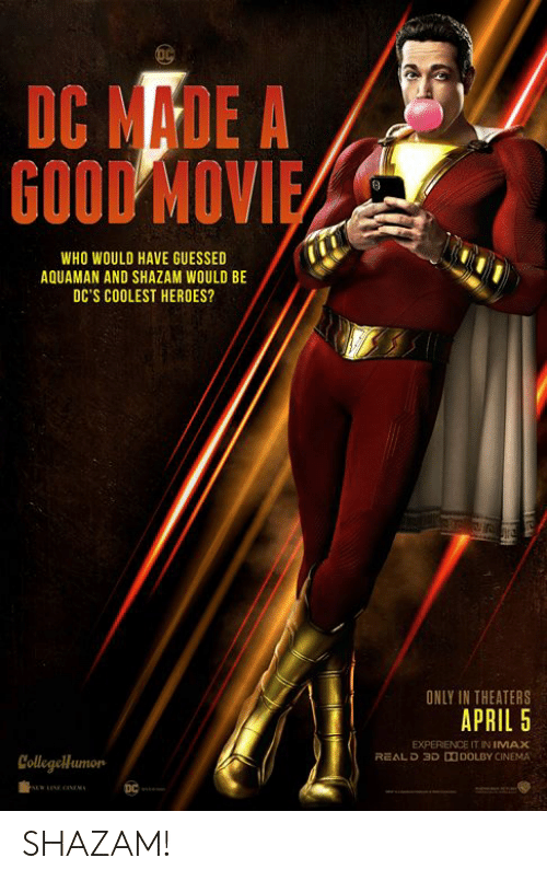 Imax, Memes, and Shazam: DC MADE A  GOOD MOV  WHO WOULD HAVE GUESSED  AQUAMAN AND SHAZAM WOULD BE  DC'S COOLEST HEROES?  ONLY IN THEATERS  APRIL 5  EXPERIENCE IT IN IMAX  REALD 3D DDOLBY CINEMA  Collegellumon SHAZAM!