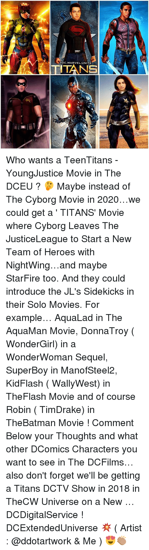 Memes, Movies, and Heroes: @DC,MARVEL, UNITE Who wants a TeenTitans - YoungJustice Movie in The DCEU ? 🤔 Maybe instead of The Cyborg Movie in 2020…we could get a ' TITANS' Movie where Cyborg Leaves The JusticeLeague to Start a New Team of Heroes with NightWing…and maybe StarFire too. And they could introduce the JL's Sidekicks in their Solo Movies. For example… AquaLad in The AquaMan Movie, DonnaTroy ( WonderGirl) in a WonderWoman Sequel, SuperBoy in ManofSteel2, KidFlash ( WallyWest) in TheFlash Movie and of course Robin ( TimDrake) in TheBatman Movie ! Comment Below your Thoughts and what other DComics Characters you want to see in The DCFilms…also don't forget we'll be getting a Titans DCTV Show in 2018 in TheCW Universe on a New … DCDigitalService ! DCExtendedUniverse 💥 ( Artist : @ddotartwork & Me ) 😍👏🏽