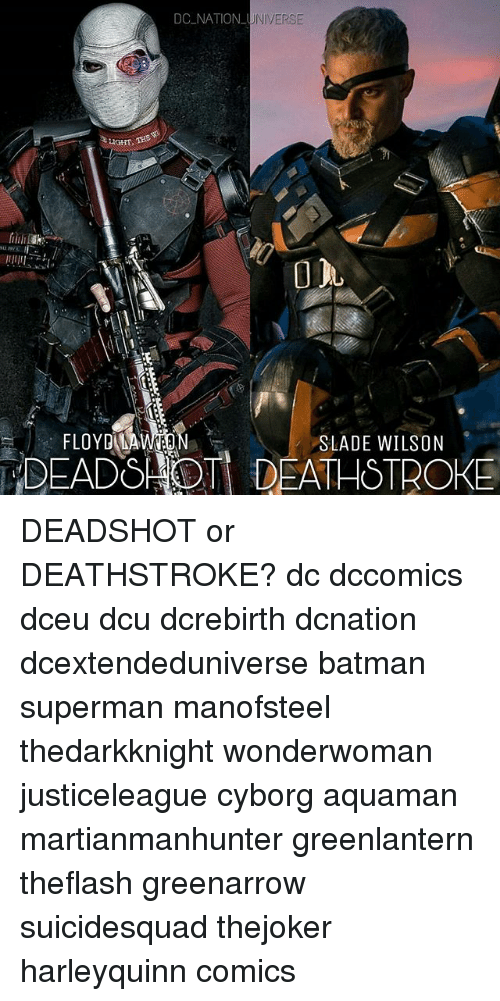 Batman, Memes, and Superman: DC NATION UNIVER  SE  HGT THS  FLOYD MA  DEADS OT DEATHSTROE  SLADE WILSON DEADSHOT or DEATHSTROKE? dc dccomics dceu dcu dcrebirth dcnation dcextendeduniverse batman superman manofsteel thedarkknight wonderwoman justiceleague cyborg aquaman martianmanhunter greenlantern theflash greenarrow suicidesquad thejoker harleyquinn comics