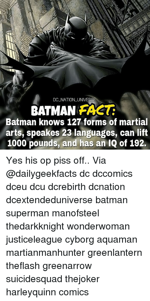 Batman, Memes, and Superman: DC NATION UNIVERS  BATMAN FACTE  Batman knows 127 forms of martial  arts, speakes 23 languages, can lift  1000 pounds, and has an iQ of 192. Yes his op piss off.. Via @dailygeekfacts dc dccomics dceu dcu dcrebirth dcnation dcextendeduniverse batman superman manofsteel thedarkknight wonderwoman justiceleague cyborg aquaman martianmanhunter greenlantern theflash greenarrow suicidesquad thejoker harleyquinn comics