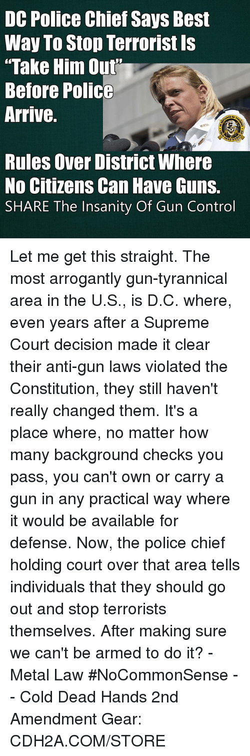 """Guns, Memes, and Police: DC Police Chief Says Best  Way To Stop Terrorist Is  Take Him Out""""  Before Police  Arrive.  DRA  Rules Over District Where  No Citizens Can Have Guns.  SHARE The Insanity Of Gun Control Let me get this straight.  The most arrogantly gun-tyrannical area in the U.S., is D.C.  where, even years after a Supreme Court decision made it clear their anti-gun laws violated the Constitution, they still haven't really changed them.  It's a place where, no matter how many background checks you pass, you can't own or carry a gun in any practical way where it would be available for defense.  Now, the police chief holding court over that area tells individuals that they should go out and stop terrorists themselves.  After making sure we can't be armed to do it?  -Metal Law  #NoCommonSense -- Cold Dead Hands 2nd Amendment Gear: CDH2A.COM/STORE"""