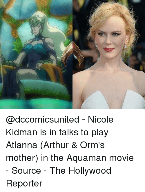 Arthur, Memes, and Nicole Kidman: @dccomicsunited - Nicole Kidman is in talks to play Atlanna (Arthur & Orm's mother) in the Aquaman movie - Source - The Hollywood Reporter