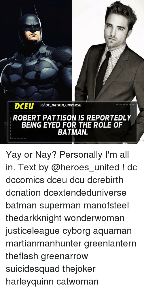Batman, Memes, and Superman: DCEU IGI DC NATION UNIVERSE  ROBERT PATTISON IS REPORTEDLY  BEING EYED FOR THE ROLE OF  BATMAN Yay or Nay? Personally I'm all in. Text by @heroes_united ! dc dccomics dceu dcu dcrebirth dcnation dcextendeduniverse batman superman manofsteel thedarkknight wonderwoman justiceleague cyborg aquaman martianmanhunter greenlantern theflash greenarrow suicidesquad thejoker harleyquinn catwoman