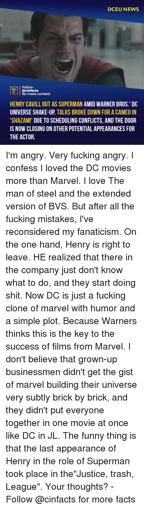 """Facts, Fucking, and Funny: DCEU NEWS  Follow  ONEMA  ACIS @cinfacts  for more content  HENRY CAVILL OUT AS SUPERMAN AMID WARNER BROS.' DC  UNIVERSE SHAKE-UP. TALKS BROKE DOWN FOR A CAMEO IN  SHAZAM! DUE TO SCHEDULING CONFLICTS, AND THE DOOR  IS NOW CLOSING ON OTHER POTENTIAL APPEARANCES FOR  THE ACTOR. I'm angry. Very fucking angry. I confess I loved the DC movies more than Marvel. I love The man of steel and the extended version of BVS. But after all the fucking mistakes, I've reconsidered my fanaticism. On the one hand, Henry is right to leave. HE realized that there in the company just don't know what to do, and they start doing shit. Now DC is just a fucking clone of marvel with humor and a simple plot. Because Warners thinks this is the key to the success of films from Marvel. I don't believe that grown-up businessmen didn't get the gist of marvel building their universe very subtly brick by brick, and they didn't put everyone together in one movie at once like DC in JL. The funny thing is that the last appearance of Henry in the role of Superman took place in the""""Justice, trash, League"""". Your thoughts? -⠀ Follow @cinfacts for more facts"""
