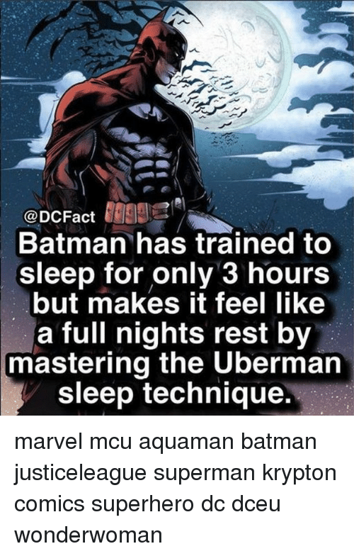 Batman, Memes, and Superhero: @DCFact 99  Batman has trained to  sleep for only 3 hours  but makes it feel like  a full nights rest by  mastering the Uberman  sleep technique. marvel mcu aquaman batman justiceleague superman krypton comics superhero dc dceu wonderwoman