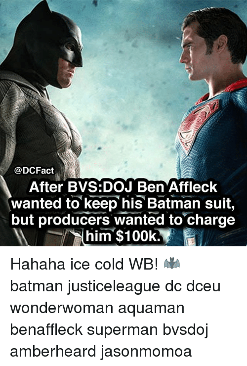 Batman, Memes, and Superman: @DCFact  After BVS:DOJ Ben Affleck  wanted to keep his Batman suit,  but producers wanted to charge  him $100k. Hahaha ice cold WB! 🦇 batman justiceleague dc dceu wonderwoman aquaman benaffleck superman bvsdoj amberheard jasonmomoa