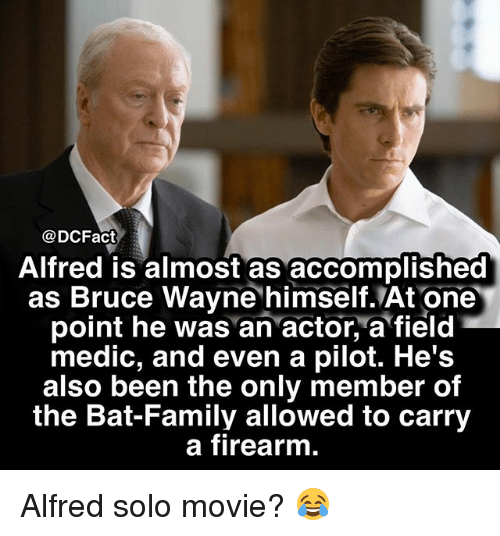 Family, Memes, and Movie: @DCFact  Alfred is almost as accomplished  as Bruce Wayne himself.At one  point he was an actor, a field  medic, and even a pilot. He's  also been the only member of  the Bat-Family allowed to carry  a firearm Alfred solo movie? 😂