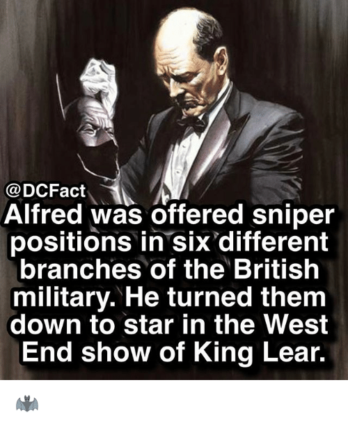 Memes, Star, and Military: @DCFact  Alfred was Offered sniper  positions in six different  branches of the British  military. He turned them  down to star in the West  End show of King Lear. 🦇
