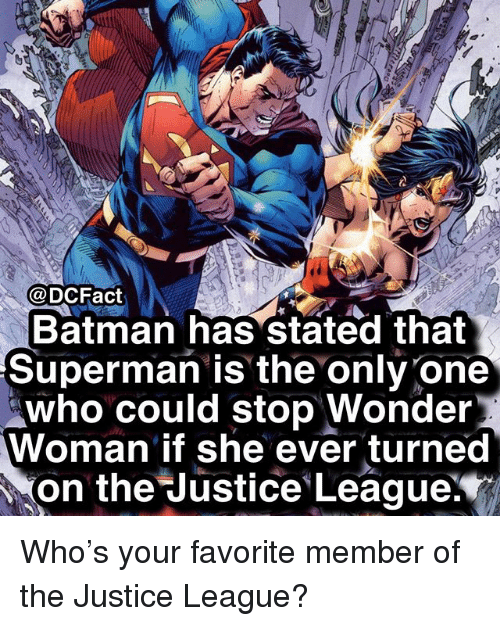 Batman, Memes, and Superman: @DCFact  Batman has stated that  Superman is the only one  who could stop Wonder  Woman if she ever turned  on the ustice. League: Who's your favorite member of the Justice League?