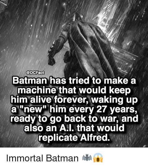 """Alive, Batman, and Memes: @DCFact  Batman has tried to make a  machine that would keep  him alive forever, waking up  a """"new"""" him every 27 years,  ready to go back to war, and  also an A:l. that would  replicate Alfred. Immortal Batman 🦇😱"""