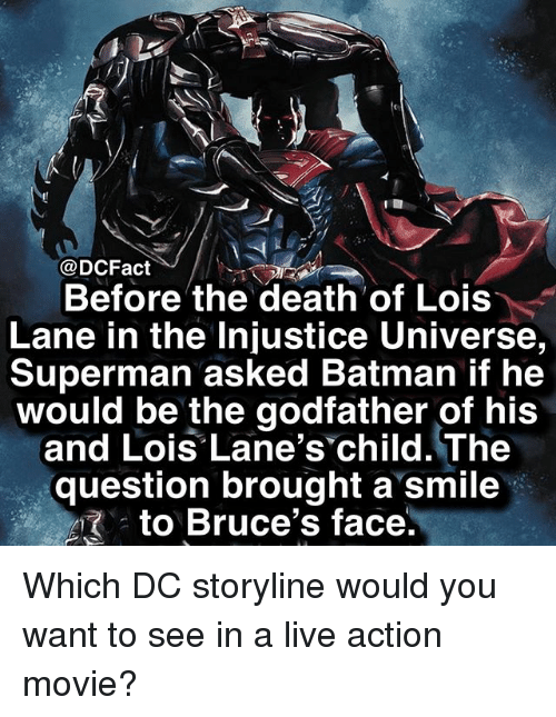 Batman, Memes, and Superman: @DCFact  Before the death of Lois  Lane in the Injustice Universe,  Superman asked Batman if he  would be the godfather of his  and Lois Lane's child. The  question brought a smile  . to Bruce's face Which DC storyline would you want to see in a live action movie?