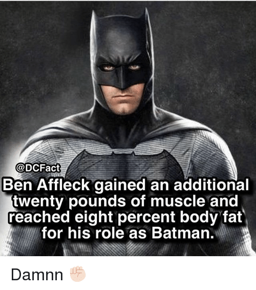 Batman, Memes, and Ben Affleck: @DCFact  Ben Affleck gained an additional  twenty pounds of muscle and  reached eight percent body fat  for his role as Batman. Damnn ✊🏻