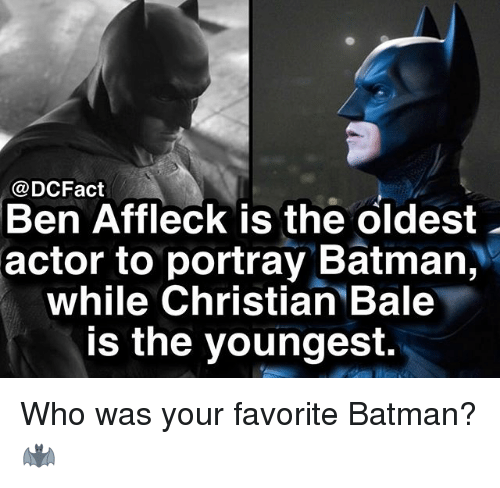 Batman, Memes, and Ben Affleck: @DCFact  Ben Affleck is the oldest  actor to portray Batman,  while Christian Bale  is the youngest. Who was your favorite Batman? 🦇
