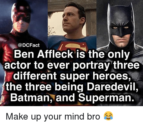 Batman, Memes, and Superman: @DCFact  Ben Affleck is the only  actor to ever portray three  different super heroes,  the three being Daredevil,  Batman, and Superman. Make up your mind bro 😂