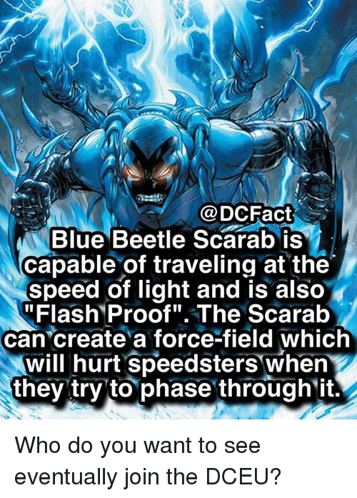 """Memes, Blue, and 🤖: @DCFact  Blue Beetle Scarab is  capable of traveling at the  speed of light and is also  """"Flash Proof"""".The Scarab  can create a force-field which  will hurt Speedsters when  they try to phase through ift. Who do you want to see eventually join the DCEU?"""