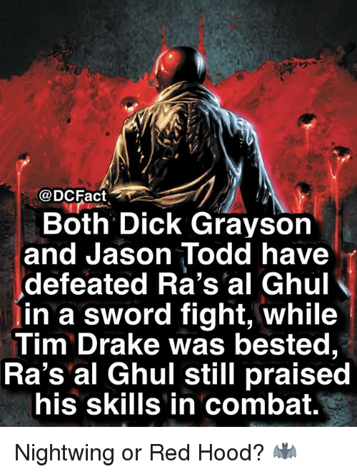 Drake, Memes, and Dick: @DCFact  ,/  Both Dick Grayson  and Jason Todd have  defeated Ra's'al Ghu  in a sword fight, while  Tim Drake was bested,  Ra's al Ghul still praised  his skills in combat. Nightwing or Red Hood? 🦇