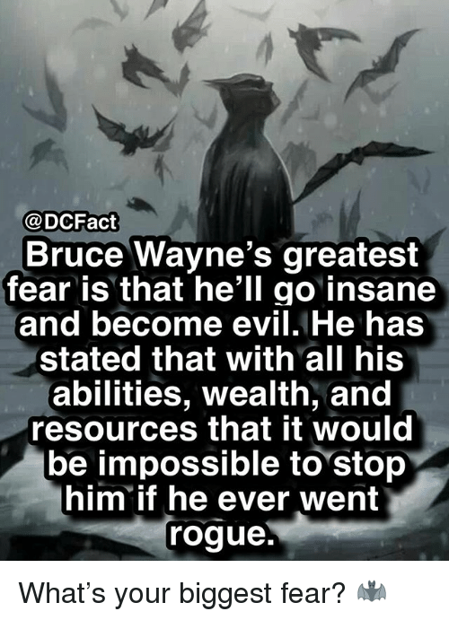 Memes, Evil, and Fear: @DCFact  Bruce Wayne's greatest  fear is that he'll go insane  and become evil. He has  stated that with all his  abilities, wealth, and  resources that it would  be impossible to stop  him if he ever went  roque. What's your biggest fear? 🦇