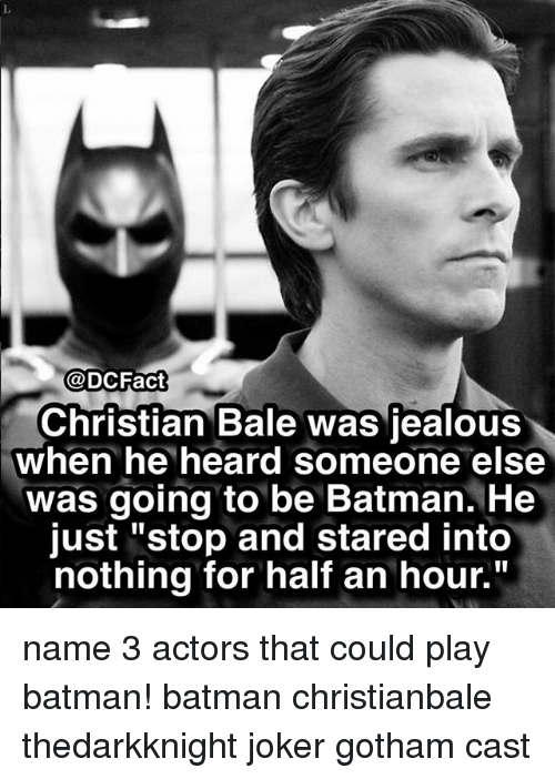 "Batman, Jealous, and Joker: @DCFact  Christian Bale was jealous  when he heard someone else  was going to be Batman. He  just ""stop and stared into  nothing for half an hour."" name 3 actors that could play batman! batman christianbale thedarkknight joker gotham cast"