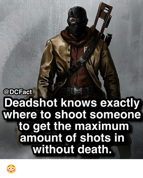 Memes, Death, and 🤖: @DCFact  Deadshot knows exactly  where to shoot someone  to get the maximum  amount of shots in  without death. 😳