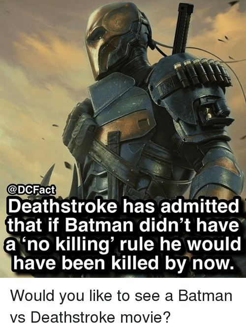 Batman, Memes, and Movie: @DCFact  Deathstroke has admitted  that if Batman didn't have  a 'no killing' rule he would  have been killed by now. Would you like to see a Batman vs Deathstroke movie?