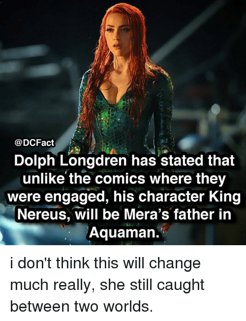 Memes, Change, and Dolph: @DCFact  Dolph Longdren has stated that  unlike the comics where they  were engaged, his character King  Nereus, will be Mera's father in  Aquaman. i don't think this will change much really, she still caught between two worlds.