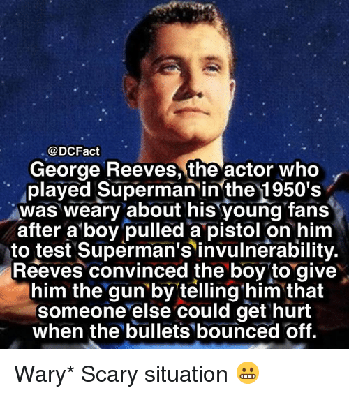 Memes, Superman, and Test: @DCFact  George Reeves, the actor who  played Superman inthe 1950's  was weary about his young fans  after a boy pulled a pistol on him  to test Superman's invulnerability.  Reeves convinced the boy to give  him the gun by telling him that  someone else could get hurt  when the bullets bounced off. Wary* Scary situation 😬