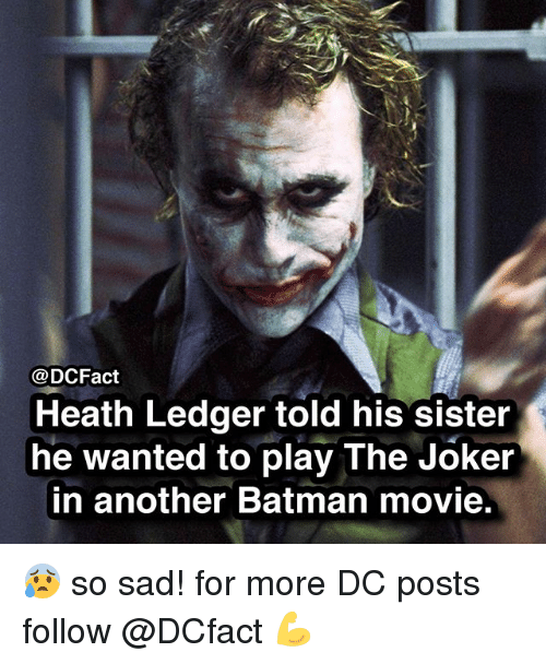 Batman, Joker, and Memes: @DCFact  Heath Ledger told his sister  he wanted to play The Joker  in another Batman movie 😰 so sad! for more DC posts follow @DCfact 💪