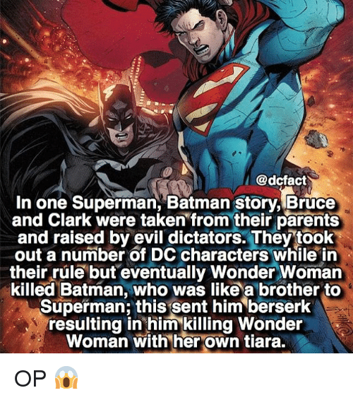 Batman, Memes, and Parents: @dcfact  I  In one Superman, Batman story, Bruce  and Clark were taken from their parents  and raised by evil dictators. They took  out a number of DC characters while in  their rule but eventually Wonder Woman  killed Batman, who was like a brother to  Superman this sent him berserk  resulting in him killing Wonder  Woman with her own tiara. OP 😱