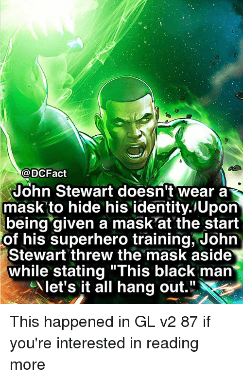 """Memes, Superhero, and The Mask: @DCFact  John Stewart doesn't wear a  mask to hide his identity.lUpon  being given a mask'at the start  of  his superhero training, John  Stewart threw the mask aside  while stating """"This black man  let's it all hang out."""" This happened in GL v2 87 if you're interested in reading more"""