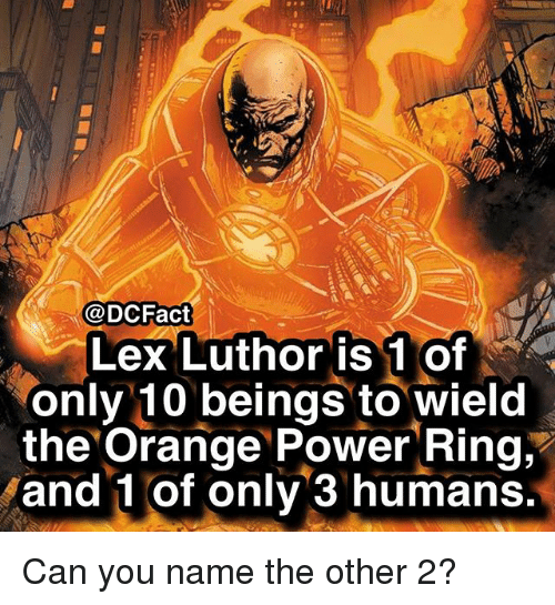 Memes, Orange, and Power: @DCFact  Lex Luthor is 1 of  only 10 beings to wield  the Orange Power Ring,'  and 1 of only 3 humans Can you name the other 2?