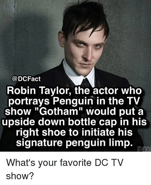 """Memes, Gotham, and Penguin: @DCFact  Robin Taylor, the actor who  portrays Penguin in the TV  show """"Gotham"""" would put a  upside down bottle cap in his  right shoe to initiate his  signature penguin limp. What's your favorite DC TV show?"""