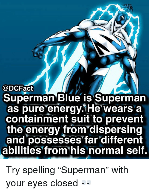 """Energy, Memes, and Superman: @DCFact  Superman Blue is Superman  as pure energy.1He wears a  containment suit to prevent  the energy from'dispersing  and possesses far different  abilities from his normal self. Try spelling """"Superman"""" with your eyes closed 👀"""