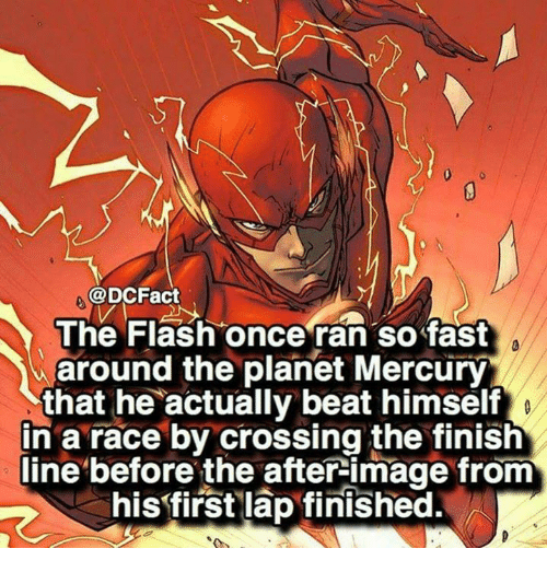 Finish Line, Memes, and Image: @DCFact  The Flash once ran so fast  around the planet Mercury  that he actually beat himself  in a race by crossing the finish  line before the after image from  his first lap finished