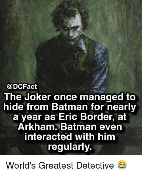 Batman, Joker, and Memes: @DCFact  The Joker once managed to  hide from Batman for nearly  a year as Eric Border, at  Arkham. Batman evern  interacted with him  regularly. World's Greatest Detective 😂