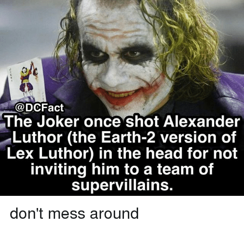 Head, Joker, and Memes: @DCFact  The Joker once shot Alexander  Luthor (the Earth-2 version of  Lex Luthor) in the head for not  inviting him to a team of  supervillains don't mess around