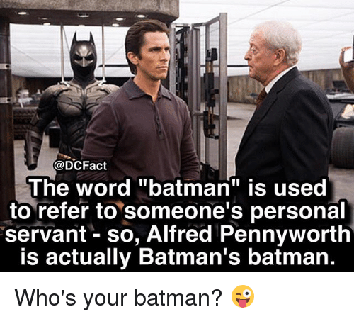 "Batman, Memes, and Word: @DCFact  The word ""batman"" is used  to refer to someone's personal  servant - so, Alfred Pennyworth  is actually Batman's batman. Who's your batman? 😜"